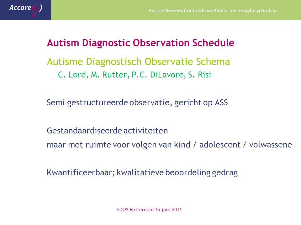 Accare Universitair Centrum Kinder- en Jeugdpsychiatrie Autism Diagnostic Observation Schedule Autisme Diagnostisch Observatie Schema C. Lord, M. Rutt
