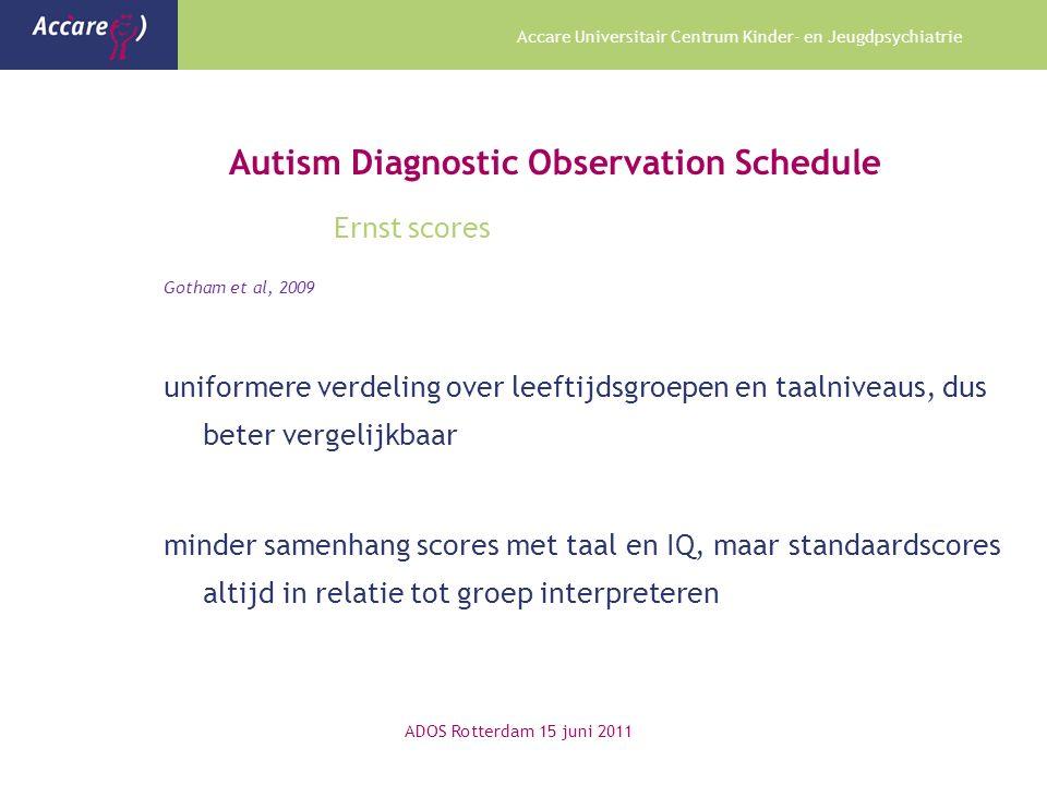 Accare Universitair Centrum Kinder- en Jeugdpsychiatrie Autism Diagnostic Observation Schedule Ernst scores Gotham et al, 2009 uniformere verdeling ov