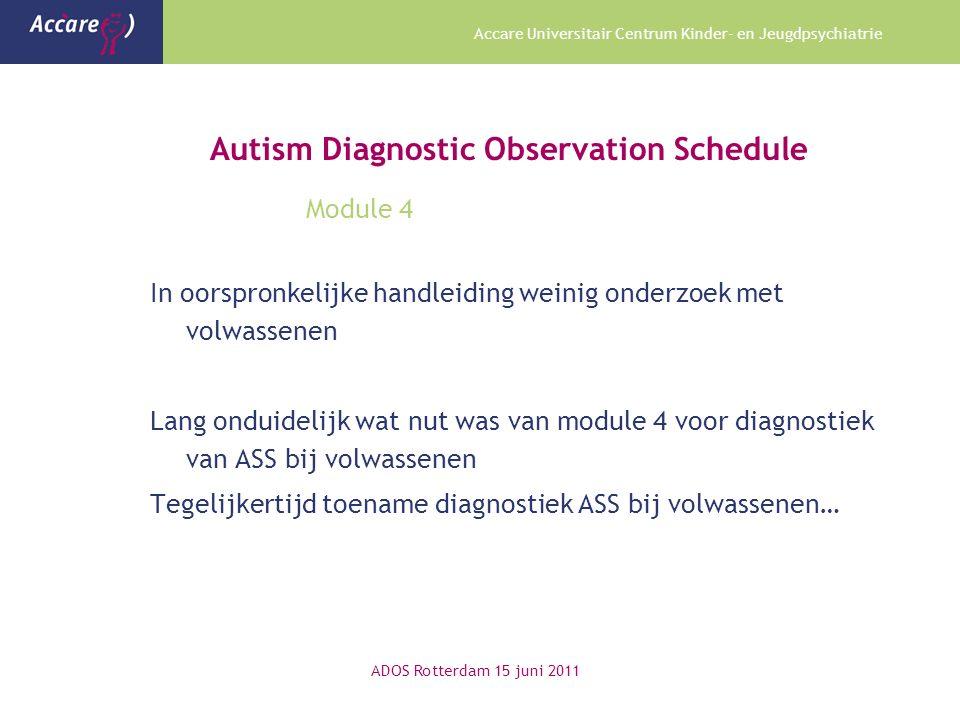 Accare Universitair Centrum Kinder- en Jeugdpsychiatrie Autism Diagnostic Observation Schedule Module 4 In oorspronkelijke handleiding weinig onderzoek met volwassenen Lang onduidelijk wat nut was van module 4 voor diagnostiek van ASS bij volwassenen Tegelijkertijd toename diagnostiek ASS bij volwassenen… ADOS Rotterdam 15 juni 2011