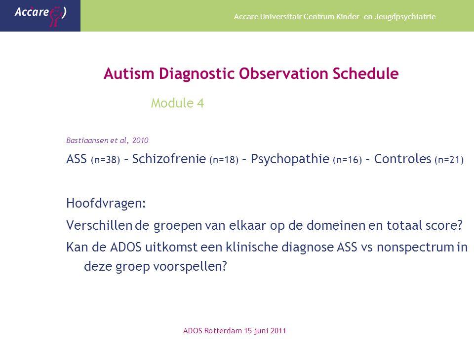 Accare Universitair Centrum Kinder- en Jeugdpsychiatrie Autism Diagnostic Observation Schedule Module 4 Bastiaansen et al, 2010 ASS (n=38) – Schizofrenie (n=18) – Psychopathie (n=16) – Controles (n=21) Hoofdvragen: Verschillen de groepen van elkaar op de domeinen en totaal score.