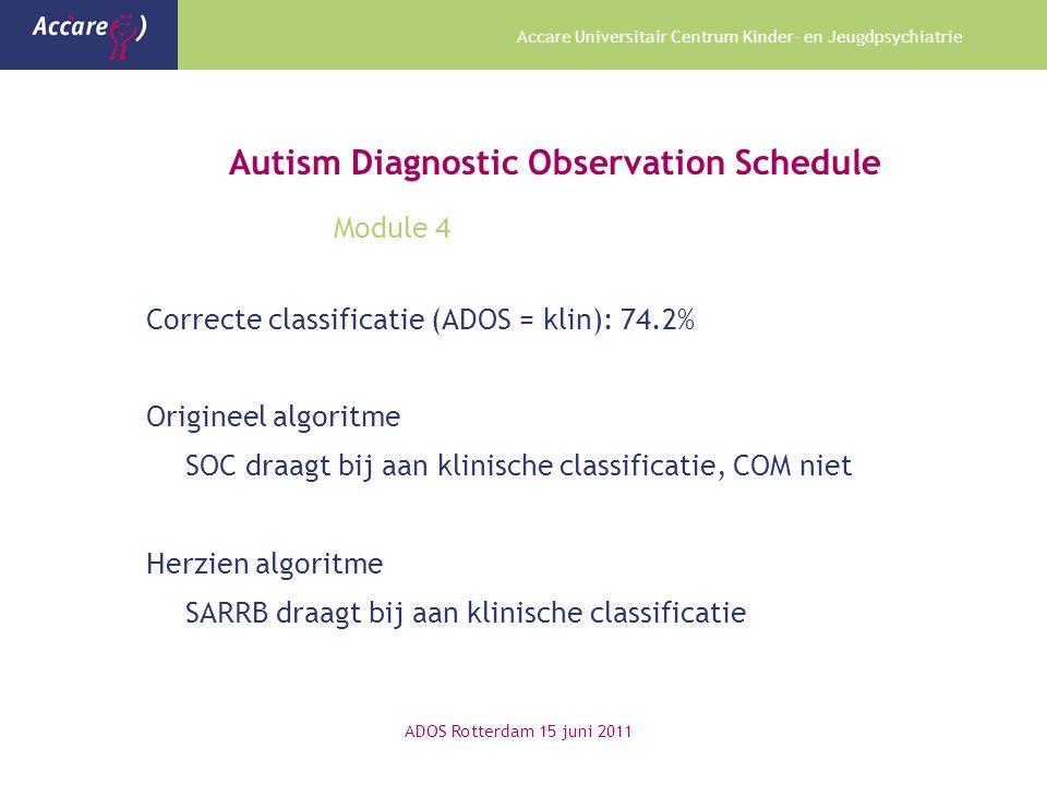 Accare Universitair Centrum Kinder- en Jeugdpsychiatrie Autism Diagnostic Observation Schedule Module 4 Correcte classificatie (ADOS = klin): 74.2% Origineel algoritme SOC draagt bij aan klinische classificatie, COM niet Herzien algoritme SARRB draagt bij aan klinische classificatie ADOS Rotterdam 15 juni 2011