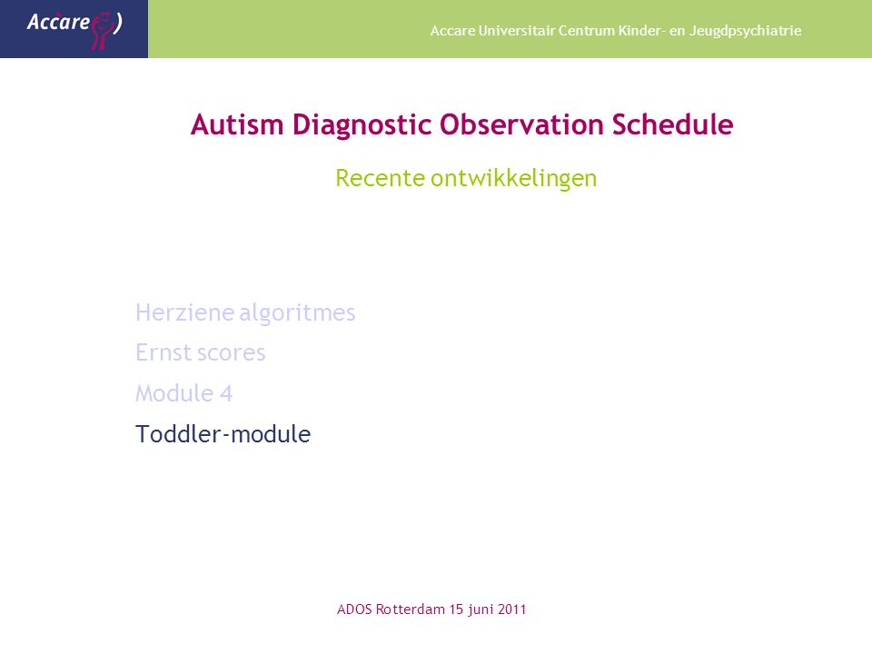Accare Universitair Centrum Kinder- en Jeugdpsychiatrie Autism Diagnostic Observation Schedule Recente ontwikkelingen Herziene algoritmes Ernst scores Module 4 Toddler-module ADOS Rotterdam 15 juni 2011