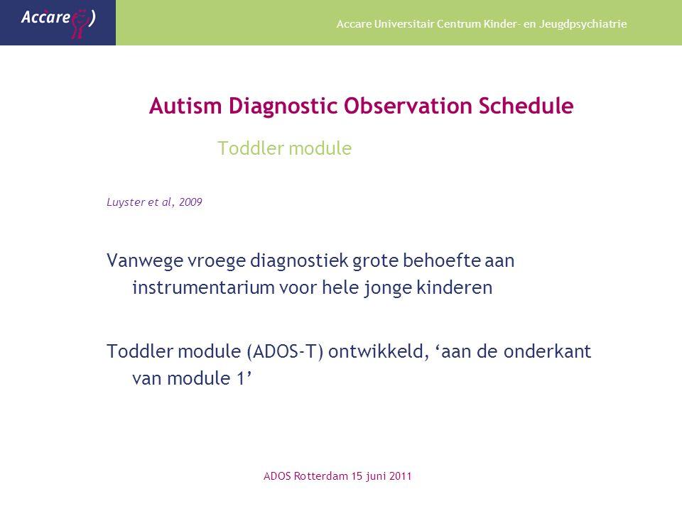 Accare Universitair Centrum Kinder- en Jeugdpsychiatrie Autism Diagnostic Observation Schedule Toddler module Luyster et al, 2009 Vanwege vroege diagnostiek grote behoefte aan instrumentarium voor hele jonge kinderen Toddler module (ADOS-T) ontwikkeld, 'aan de onderkant van module 1' ADOS Rotterdam 15 juni 2011