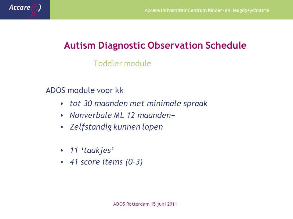 Accare Universitair Centrum Kinder- en Jeugdpsychiatrie Autism Diagnostic Observation Schedule Toddler module ADOS module voor kk tot 30 maanden met minimale spraak Nonverbale ML 12 maanden+ Zelfstandig kunnen lopen 11 'taakjes' 41 score items (0-3) ADOS Rotterdam 15 juni 2011