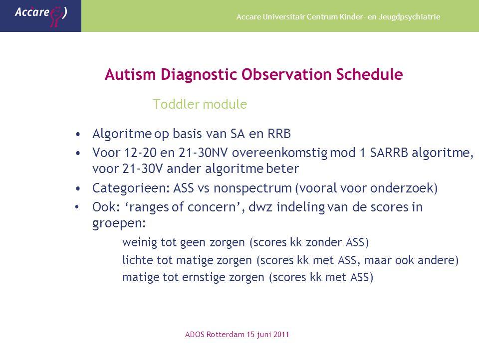 Accare Universitair Centrum Kinder- en Jeugdpsychiatrie Autism Diagnostic Observation Schedule Toddler module ADOS Rotterdam 15 juni 2011 Algoritme op basis van SA en RRB Voor 12-20 en 21-30NV overeenkomstig mod 1 SARRB algoritme, voor 21-30V ander algoritme beter Categorieen: ASS vs nonspectrum (vooral voor onderzoek) Ook: 'ranges of concern', dwz indeling van de scores in groepen: weinig tot geen zorgen (scores kk zonder ASS) lichte tot matige zorgen (scores kk met ASS, maar ook andere) matige tot ernstige zorgen (scores kk met ASS)