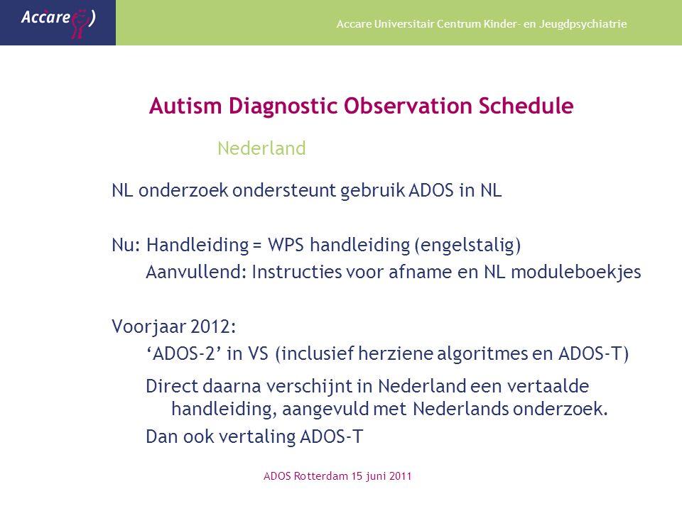 Accare Universitair Centrum Kinder- en Jeugdpsychiatrie Autism Diagnostic Observation Schedule Nederland ADOS Rotterdam 15 juni 2011 NL onderzoek ondersteunt gebruik ADOS in NL Nu: Handleiding = WPS handleiding (engelstalig) Aanvullend: Instructies voor afname en NL moduleboekjes Voorjaar 2012: 'ADOS-2' in VS (inclusief herziene algoritmes en ADOS-T) Direct daarna verschijnt in Nederland een vertaalde handleiding, aangevuld met Nederlands onderzoek.