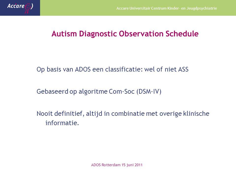Accare Universitair Centrum Kinder- en Jeugdpsychiatrie Autism Diagnostic Observation Schedule Op basis van ADOS een classificatie: wel of niet ASS Gebaseerd op algoritme Com-Soc (DSM-IV) Nooit definitief, altijd in combinatie met overige klinische informatie.