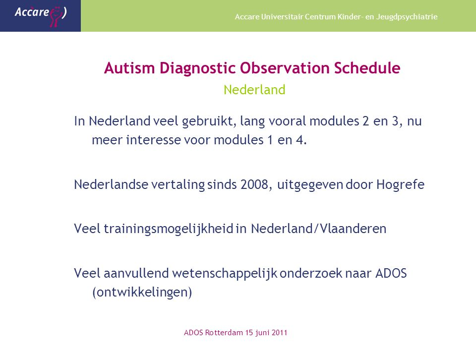 Accare Universitair Centrum Kinder- en Jeugdpsychiatrie Autism Diagnostic Observation Schedule Nederland In Nederland veel gebruikt, lang vooral modules 2 en 3, nu meer interesse voor modules 1 en 4.