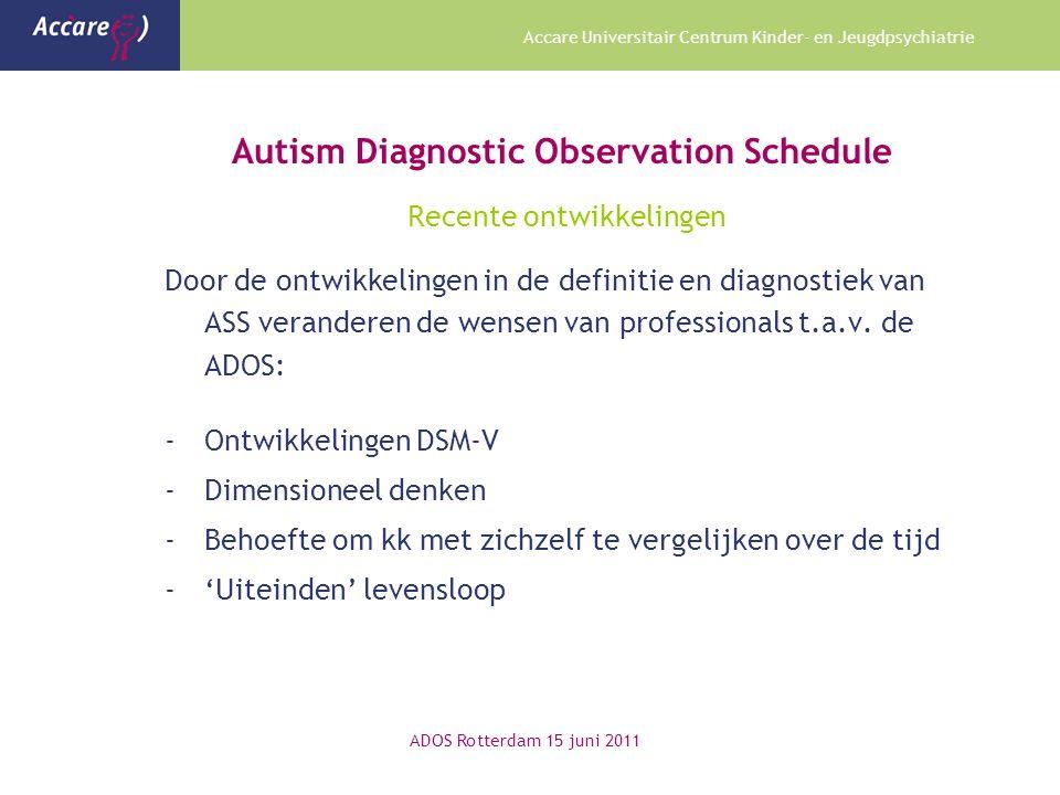Accare Universitair Centrum Kinder- en Jeugdpsychiatrie Autism Diagnostic Observation Schedule Recente ontwikkelingen Door de ontwikkelingen in de definitie en diagnostiek van ASS veranderen de wensen van professionals t.a.v.