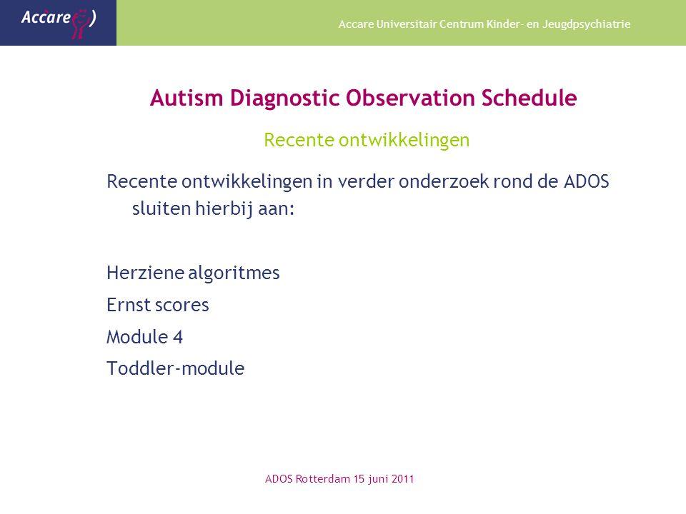 Accare Universitair Centrum Kinder- en Jeugdpsychiatrie Autism Diagnostic Observation Schedule Recente ontwikkelingen Recente ontwikkelingen in verder onderzoek rond de ADOS sluiten hierbij aan: Herziene algoritmes Ernst scores Module 4 Toddler-module ADOS Rotterdam 15 juni 2011