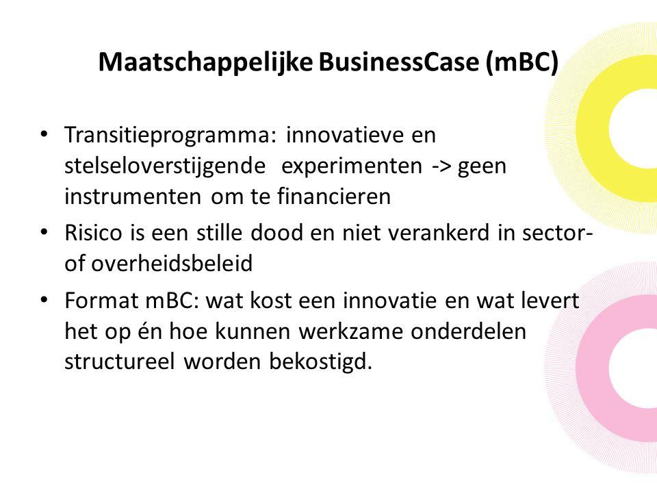 Maatschappelijke BusinessCase (mBC) Transitieprogramma: innovatieve en stelseloverstijgende experimenten -> geen instrumenten om te financieren Risico is een stille dood en niet verankerd in sector- of overheidsbeleid Format mBC: wat kost een innovatie en wat levert het op én hoe kunnen werkzame onderdelen structureel worden bekostigd.