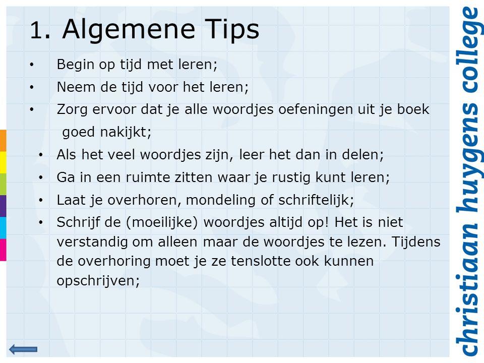 1. Algemene Tips Begin op tijd met leren; Neem de tijd voor het leren; Zorg ervoor dat je alle woordjes oefeningen uit je boek goed nakijkt; Als het v