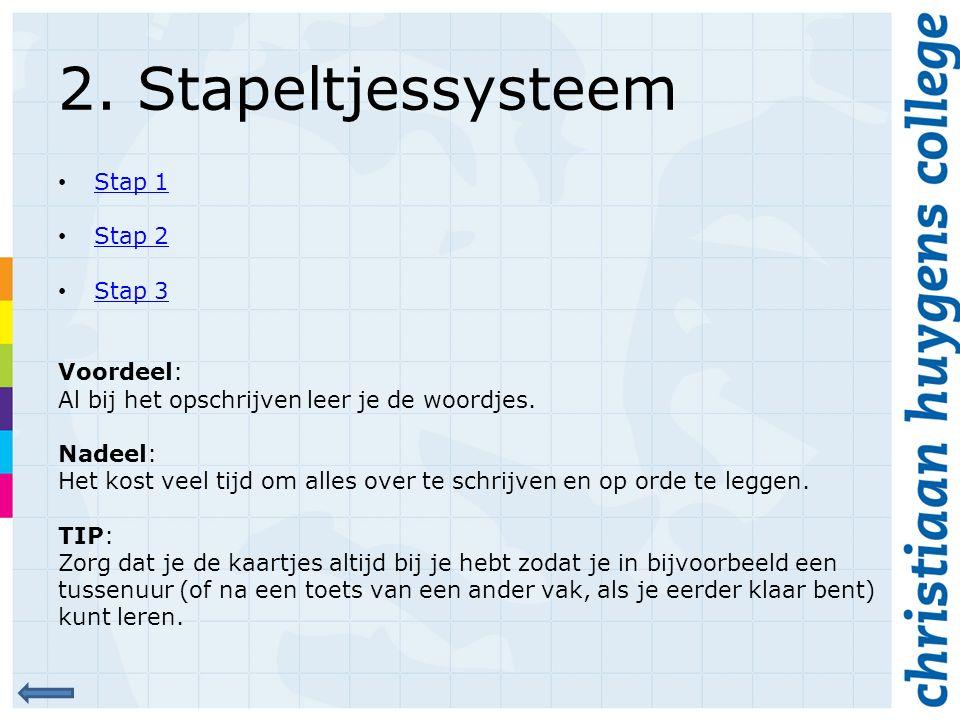 2. Stapeltjessysteem Stap 1 Stap 2 Stap 3 Voordeel: Al bij het opschrijven leer je de woordjes. Nadeel: Het kost veel tijd om alles over te schrijven