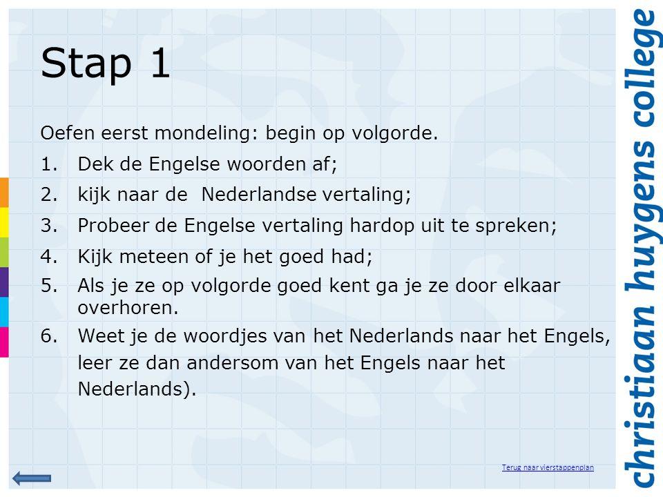 Stap 1 Oefen eerst mondeling: begin op volgorde. 1.Dek de Engelse woorden af; 2.kijk naar de Nederlandse vertaling; 3.Probeer de Engelse vertaling har