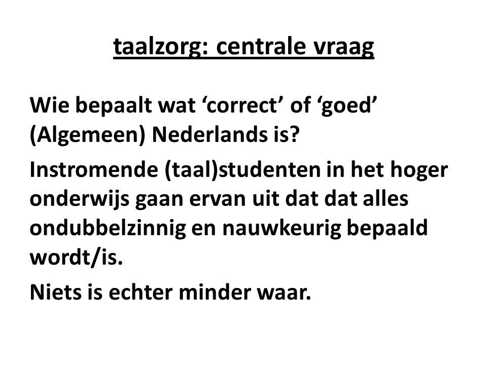 taalzorg: centrale vraag Wie bepaalt wat 'correct' of 'goed' (Algemeen) Nederlands is? Instromende (taal)studenten in het hoger onderwijs gaan ervan u