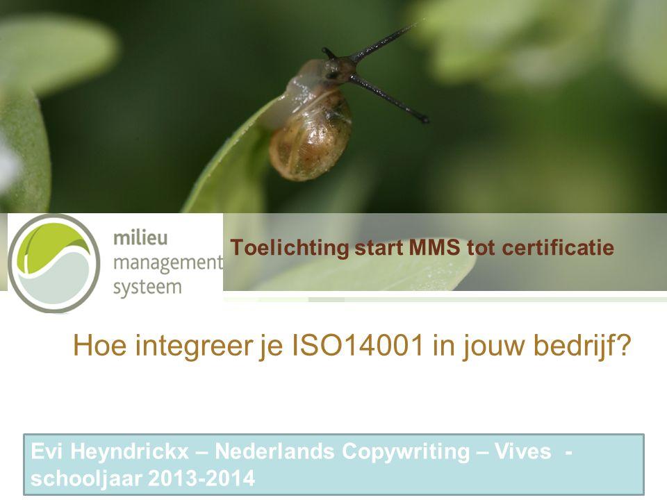 Toelichting start MMS tot certificatie Hoe integreer je ISO14001 in jouw bedrijf? Evi Heyndrickx – Nederlands Copywriting – Vives - schooljaar 2013-20