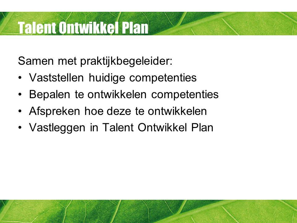 Talent Ontwikkel Plan Samen met praktijkbegeleider: Vaststellen huidige competenties Bepalen te ontwikkelen competenties Afspreken hoe deze te ontwikkelen Vastleggen in Talent Ontwikkel Plan
