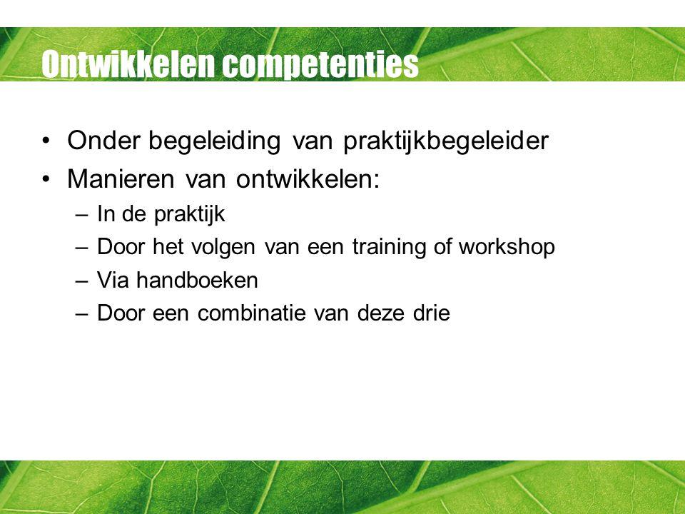 Ontwikkelen competenties Onder begeleiding van praktijkbegeleider Manieren van ontwikkelen: –In de praktijk –Door het volgen van een training of workshop –Via handboeken –Door een combinatie van deze drie