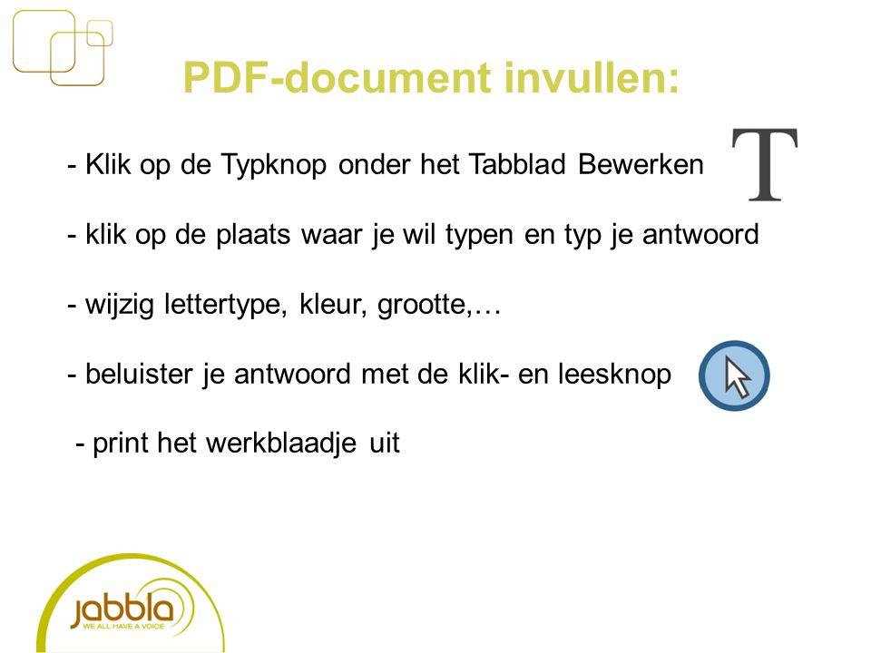 PDF-document invullen: - Klik op de Typknop onder het Tabblad Bewerken - klik op de plaats waar je wil typen en typ je antwoord - wijzig lettertype, kleur, grootte,… - beluister je antwoord met de klik- en leesknop - print het werkblaadje uit