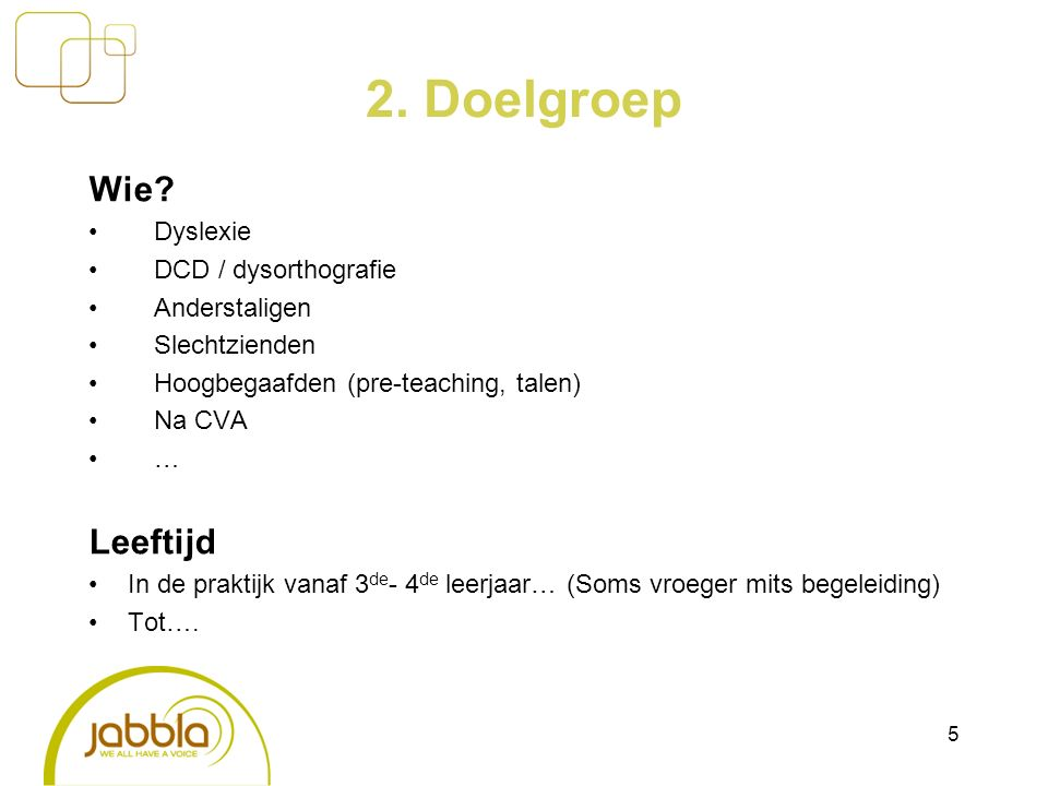 2. Doelgroep Wie? Dyslexie DCD / dysorthografie Anderstaligen Slechtzienden Hoogbegaafden (pre-teaching, talen) Na CVA … Leeftijd In de praktijk vanaf