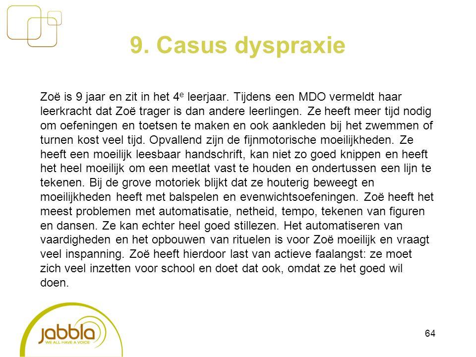9. Casus dyspraxie Zoë is 9 jaar en zit in het 4 e leerjaar. Tijdens een MDO vermeldt haar leerkracht dat Zoë trager is dan andere leerlingen. Ze heef