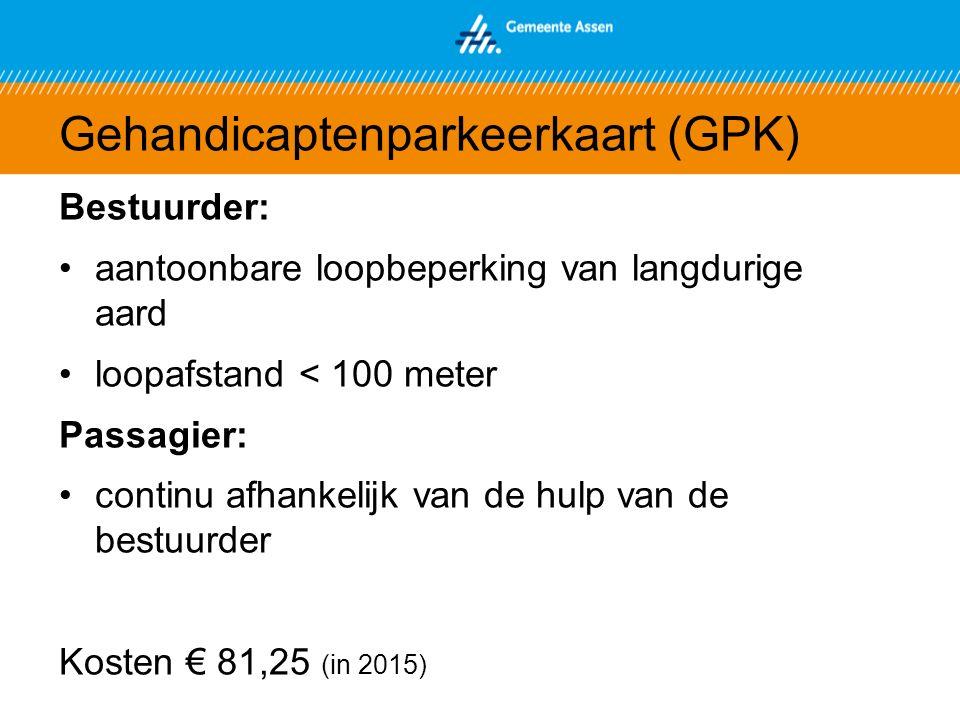 Gehandicaptenparkeerkaart (GPK) Bestuurder: aantoonbare loopbeperking van langdurige aard loopafstand < 100 meter Passagier: continu afhankelijk van de hulp van de bestuurder Kosten € 81,25 (in 2015)