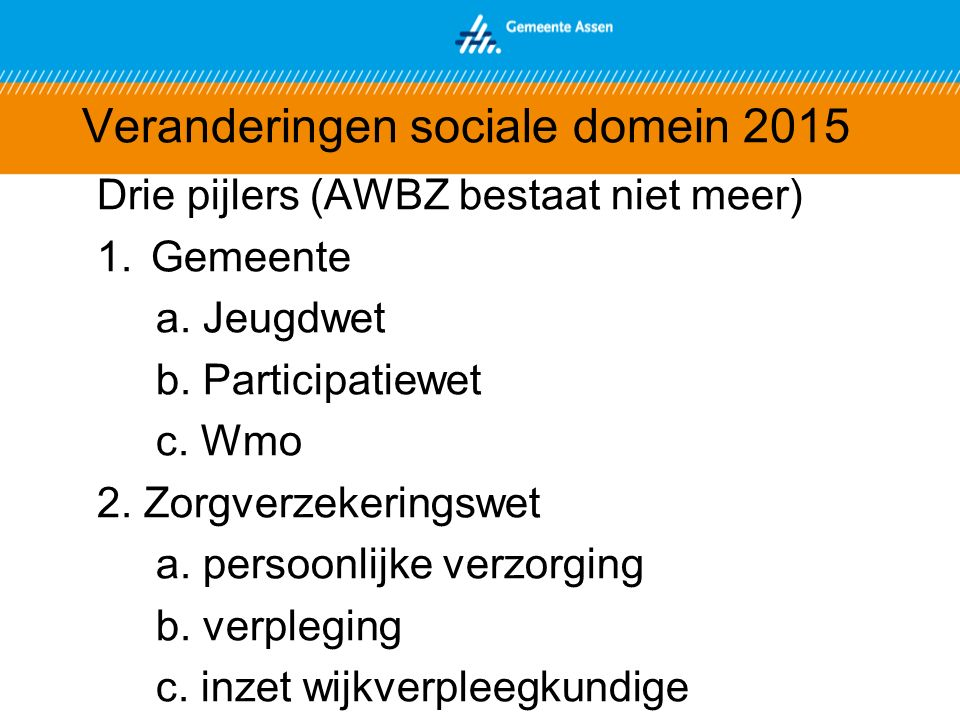 Veranderingen sociale domein 2015 Drie pijlers (AWBZ bestaat niet meer) 1.Gemeente a.