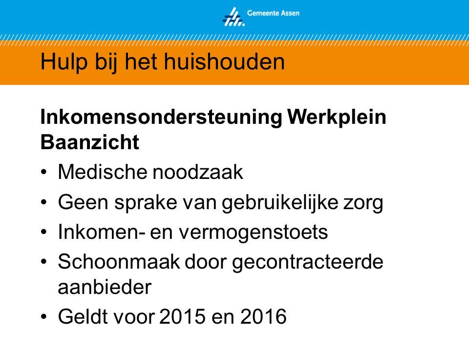 Hulp bij het huishouden Inkomensondersteuning Werkplein Baanzicht Medische noodzaak Geen sprake van gebruikelijke zorg Inkomen- en vermogenstoets Schoonmaak door gecontracteerde aanbieder Geldt voor 2015 en 2016