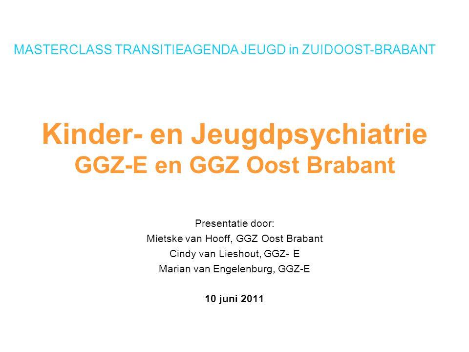 Kinder- en Jeugdpsychiatrie GGZ-E en GGZ Oost Brabant Presentatie door: Mietske van Hooff, GGZ Oost Brabant Cindy van Lieshout, GGZ- E Marian van Engelenburg, GGZ-E 10 juni 2011 MASTERCLASS TRANSITIEAGENDA JEUGD in ZUIDOOST-BRABANT