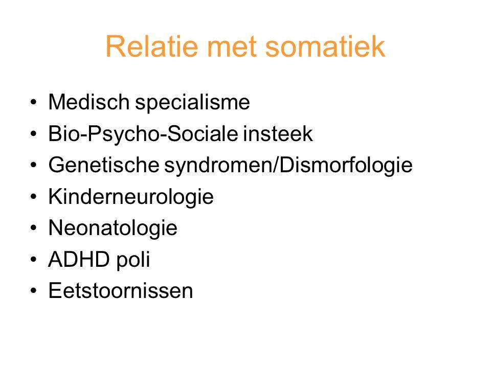 Relatie met somatiek Medisch specialisme Bio-Psycho-Sociale insteek Genetische syndromen/Dismorfologie Kinderneurologie Neonatologie ADHD poli Eetstoornissen