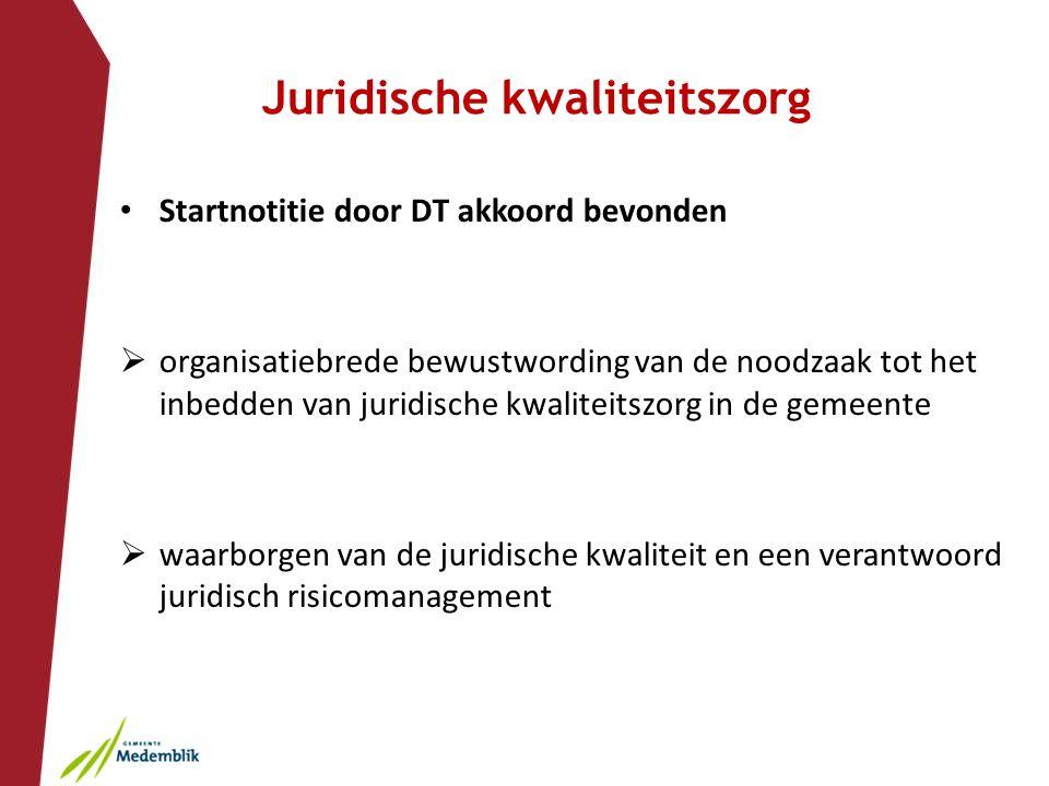 Juridische kwaliteitszorg Startnotitie door DT akkoord bevonden  organisatiebrede bewustwording van de noodzaak tot het inbedden van juridische kwaliteitszorg in de gemeente  waarborgen van de juridische kwaliteit en een verantwoord juridisch risicomanagement
