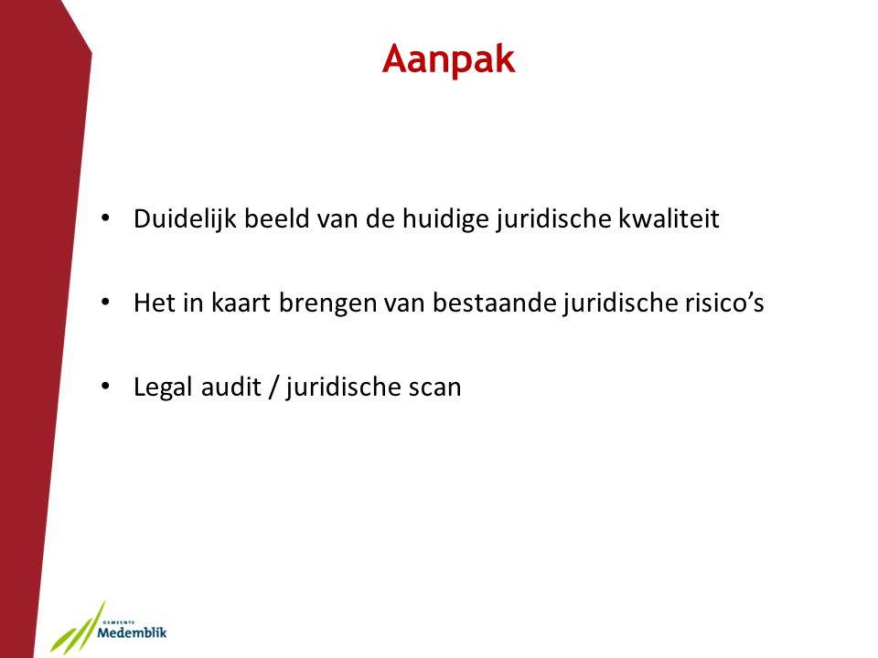 Aanpak Duidelijk beeld van de huidige juridische kwaliteit Het in kaart brengen van bestaande juridische risico's Legal audit / juridische scan
