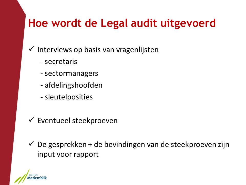 Hoe wordt de Legal audit uitgevoerd Interviews op basis van vragenlijsten - secretaris - sectormanagers - afdelingshoofden - sleutelposities Eventueel steekproeven De gesprekken + de bevindingen van de steekproeven zijn input voor rapport