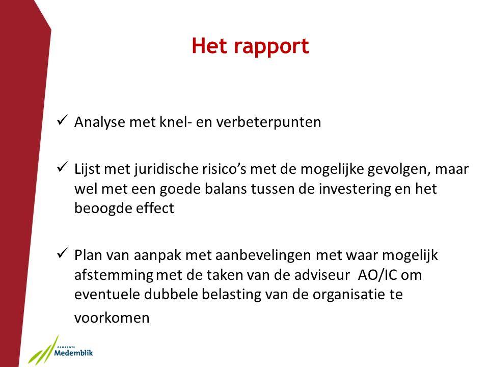 Het rapport Analyse met knel- en verbeterpunten Lijst met juridische risico's met de mogelijke gevolgen, maar wel met een goede balans tussen de investering en het beoogde effect Plan van aanpak met aanbevelingen met waar mogelijk afstemming met de taken van de adviseur AO/IC om eventuele dubbele belasting van de organisatie te voorkomen