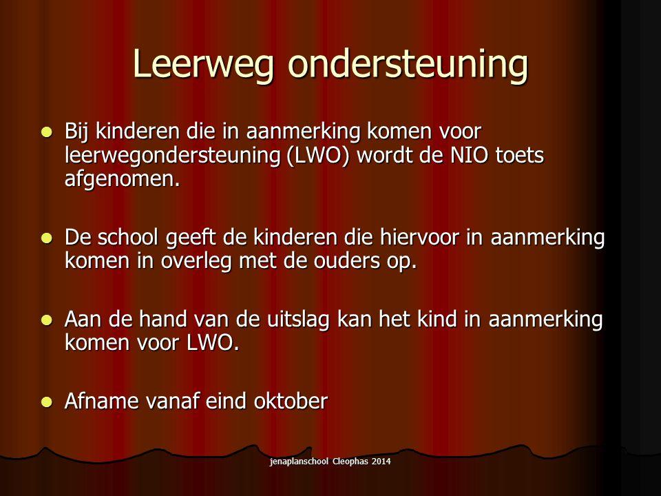 jenaplanschool Cleophas 2014 Leerweg ondersteuning Bij kinderen die in aanmerking komen voor leerwegondersteuning (LWO) wordt de NIO toets afgenomen.