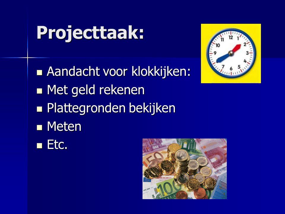 Projecttaak: Aandacht voor klokkijken: Aandacht voor klokkijken: Met geld rekenen Met geld rekenen Plattegronden bekijken Plattegronden bekijken Meten