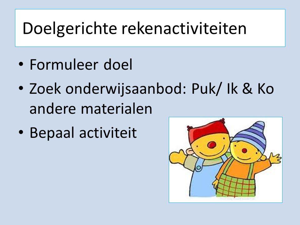 Doelgerichte rekenactiviteiten Formuleer doel Zoek onderwijsaanbod: Puk/ Ik & Ko andere materialen Bepaal activiteit