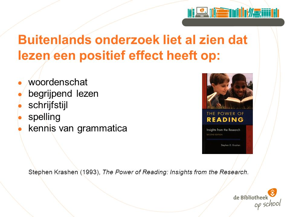 Buitenlands onderzoek liet al zien dat lezen een positief effect heeft op: ● woordenschat ● begrijpend lezen ● schrijfstijl ● spelling ● kennis van grammatica Stephen Krashen (1993), The Power of Reading: Insights from the Research.
