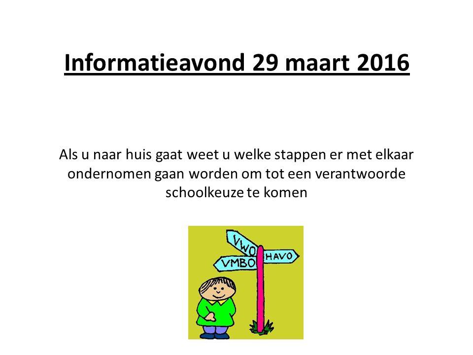Informatieavond 29 maart 2016 Als u naar huis gaat weet u welke stappen er met elkaar ondernomen gaan worden om tot een verantwoorde schoolkeuze te komen