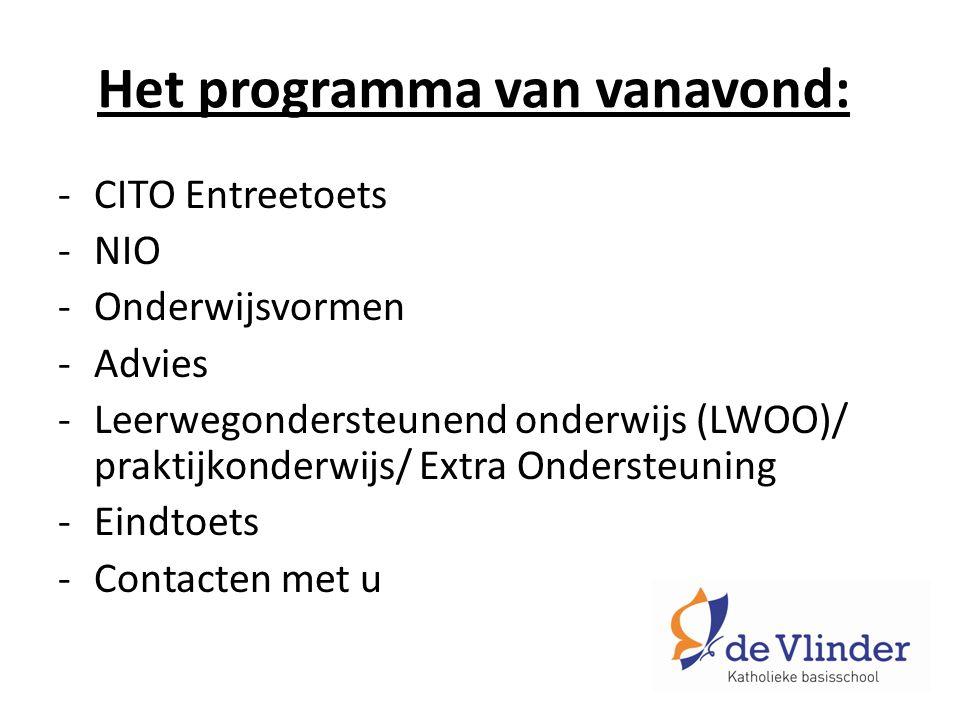 Het programma van vanavond: -CITO Entreetoets -NIO -Onderwijsvormen -Advies -Leerwegondersteunend onderwijs (LWOO)/ praktijkonderwijs/ Extra Ondersteuning -Eindtoets -Contacten met u
