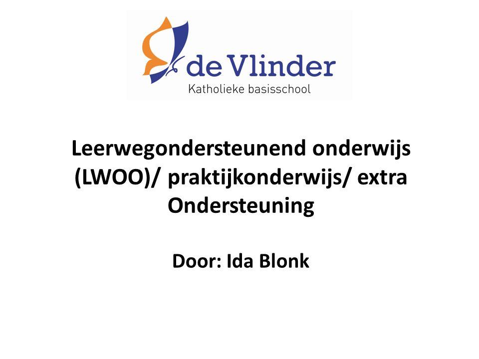 Leerwegondersteunend onderwijs (LWOO)/ praktijkonderwijs/ extra Ondersteuning Door: Ida Blonk