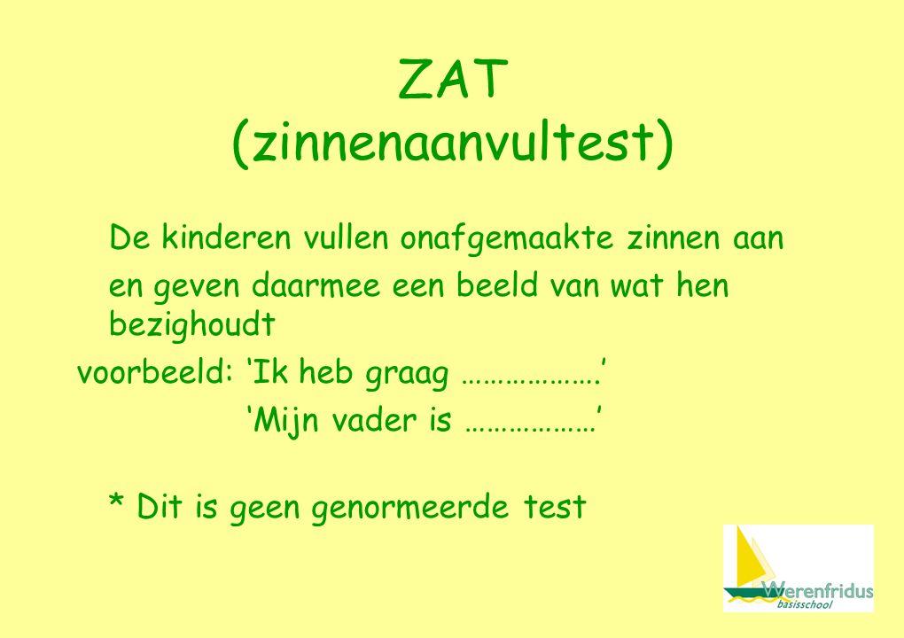 ZAT (zinnenaanvultest) De kinderen vullen onafgemaakte zinnen aan en geven daarmee een beeld van wat hen bezighoudt voorbeeld:'Ik heb graag ……………….' 'Mijn vader is ………………' * Dit is geen genormeerde test