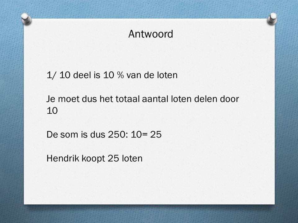 Antwoord 1/ 10 deel is 10 % van de loten Je moet dus het totaal aantal loten delen door 10 De som is dus 250: 10= 25 Hendrik koopt 25 loten