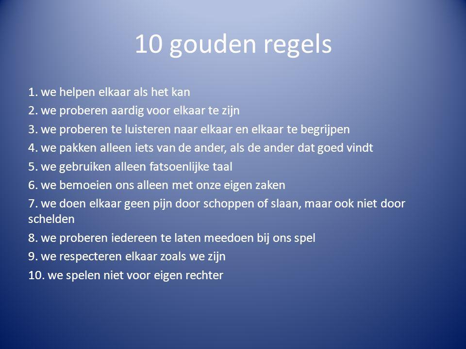 10 gouden regels 1. we helpen elkaar als het kan 2. we proberen aardig voor elkaar te zijn 3. we proberen te luisteren naar elkaar en elkaar te begrij