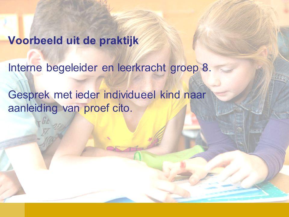Voorbeeld uit de praktijk Interne begeleider en leerkracht groep 8. Gesprek met ieder individueel kind naar aanleiding van proef cito.