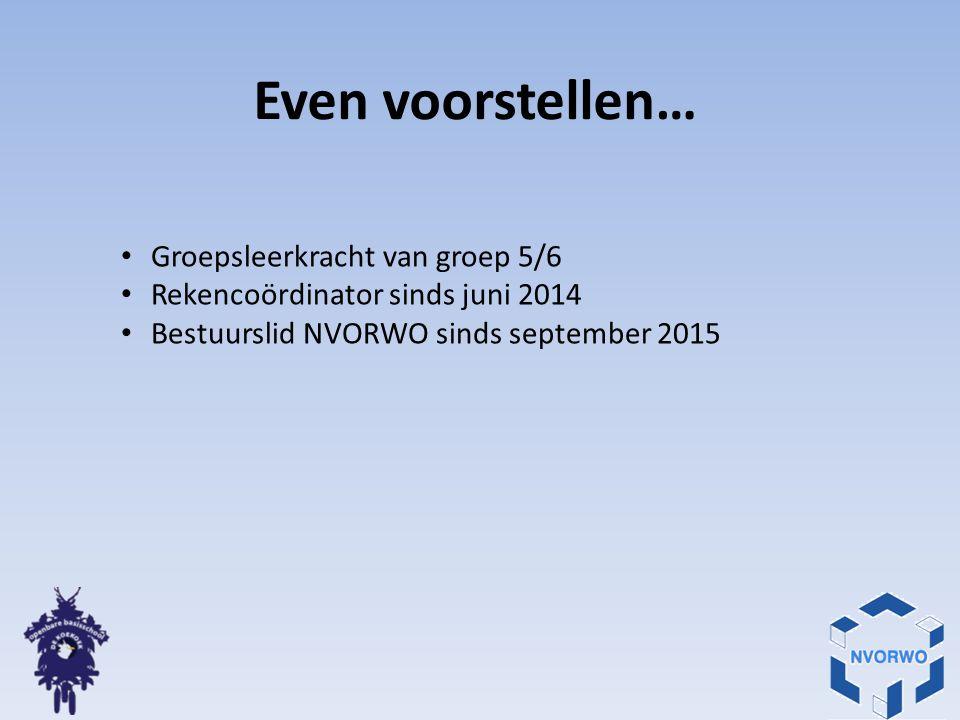 Even voorstellen… Groepsleerkracht van groep 5/6 Rekencoördinator sinds juni 2014 Bestuurslid NVORWO sinds september 2015