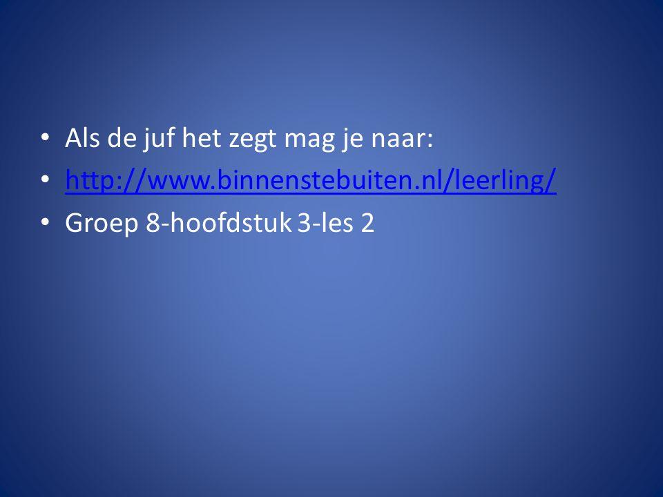 Als de juf het zegt mag je naar: http://www.binnenstebuiten.nl/leerling/ Groep 8-hoofdstuk 3-les 2
