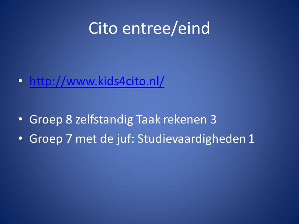 Cito entree/eind http://www.kids4cito.nl/ Groep 8 zelfstandig Taak rekenen 3 Groep 7 met de juf: Studievaardigheden 1