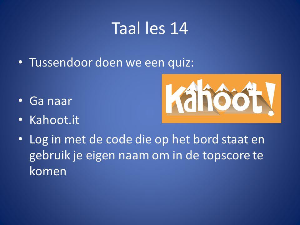 Taal les 14 Tussendoor doen we een quiz: Ga naar Kahoot.it Log in met de code die op het bord staat en gebruik je eigen naam om in de topscore te komen