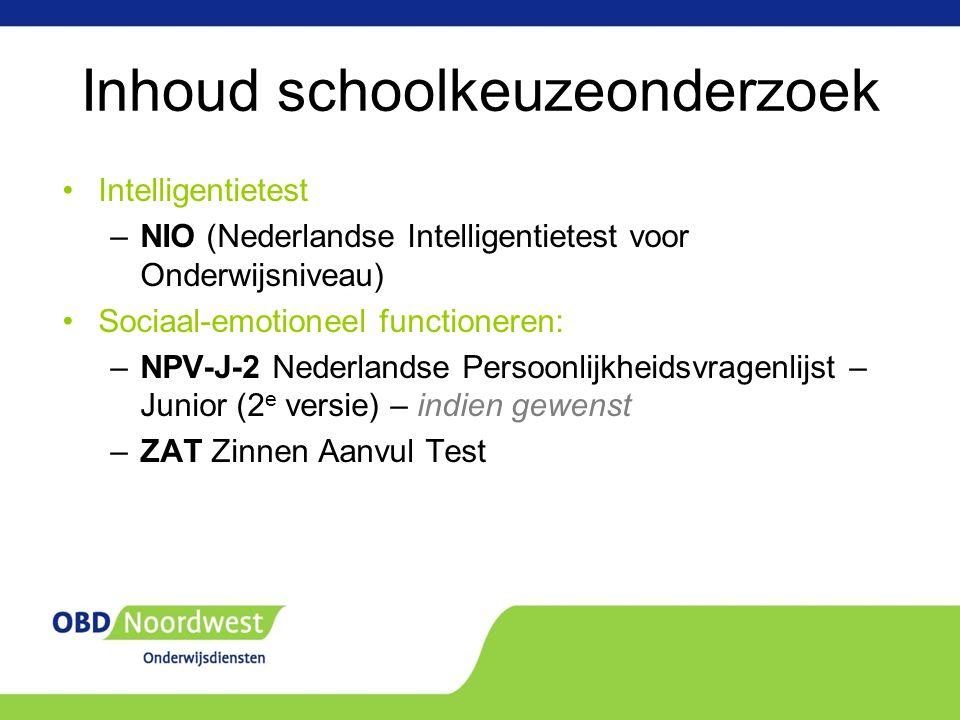 Inhoud schoolkeuzeonderzoek Intelligentietest –NIO (Nederlandse Intelligentietest voor Onderwijsniveau) Sociaal-emotioneel functioneren: –NPV-J-2 Nederlandse Persoonlijkheidsvragenlijst – Junior (2 e versie) – indien gewenst –ZAT Zinnen Aanvul Test